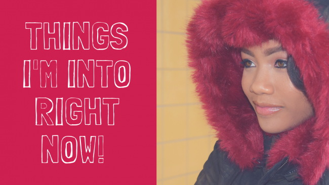 Things I'm Into Right Now – (Jan- Feb. 2019)