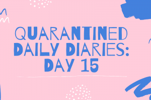Quarantined Daily Diaries: Day 15
